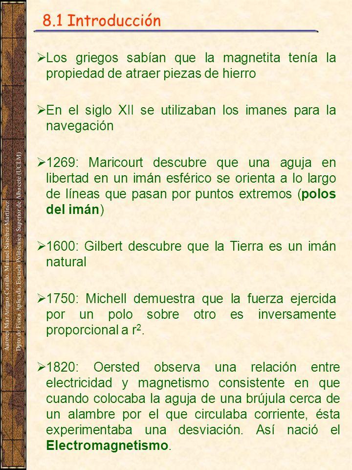 8.1 Introducción Los griegos sabían que la magnetita tenía la propiedad de atraer piezas de hierro En el siglo XII se utilizaban los imanes para la navegación 1269: Maricourt descubre que una aguja en libertad en un imán esférico se orienta a lo largo de líneas que pasan por puntos extremos (polos del imán) 1600: Gilbert descubre que la Tierra es un imán natural 1750: Michell demuestra que la fuerza ejercida por un polo sobre otro es inversamente proporcional a r 2.