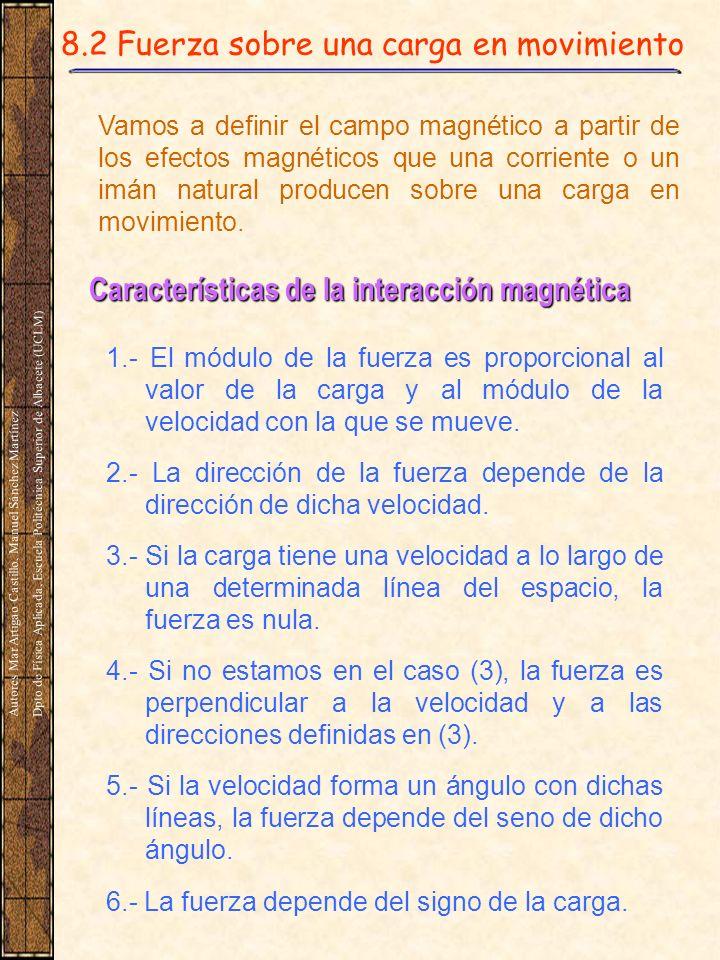 8.2 Fuerza sobre una carga en movimiento Vamos a definir el campo magnético a partir de los efectos magnéticos que una corriente o un imán natural producen sobre una carga en movimiento.