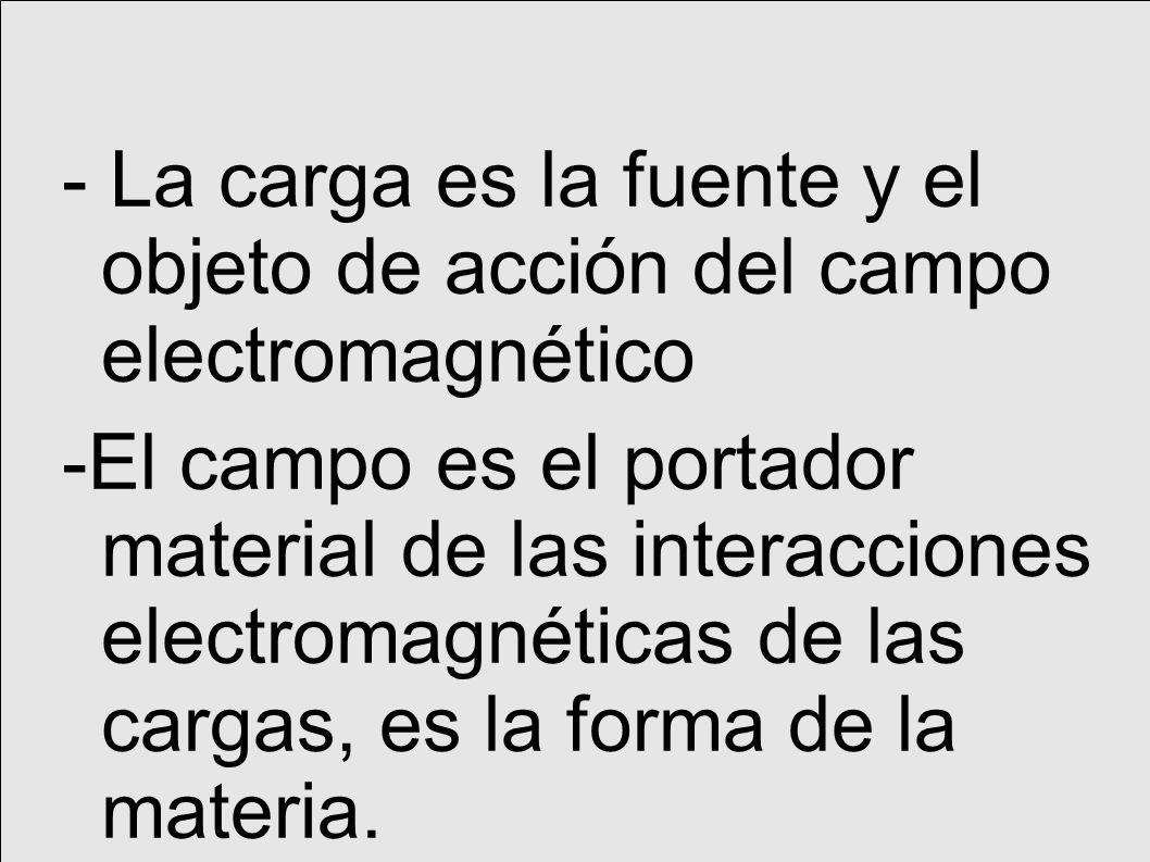 - La carga es la fuente y el objeto de acción del campo electromagnético -El campo es el portador material de las interacciones electromagnéticas de las cargas, es la forma de la materia.