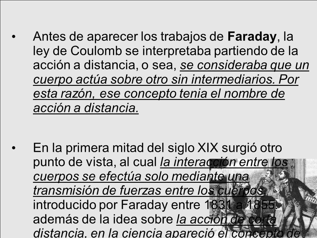 Antes de aparecer los trabajos de Faraday, la ley de Coulomb se interpretaba partiendo de la acción a distancia, o sea, se consideraba que un cuerpo actúa sobre otro sin intermediarios.