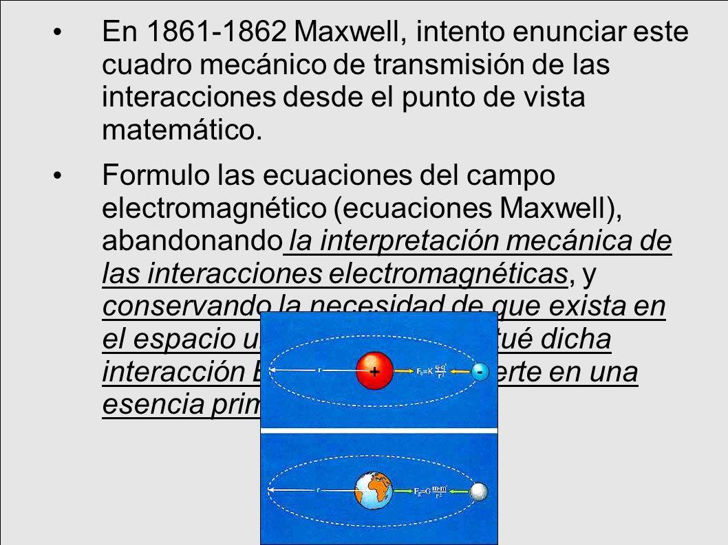 En 1861-1862 Maxwell, intento enunciar este cuadro mecánico de transmisión de las interacciones desde el punto de vista matemático.