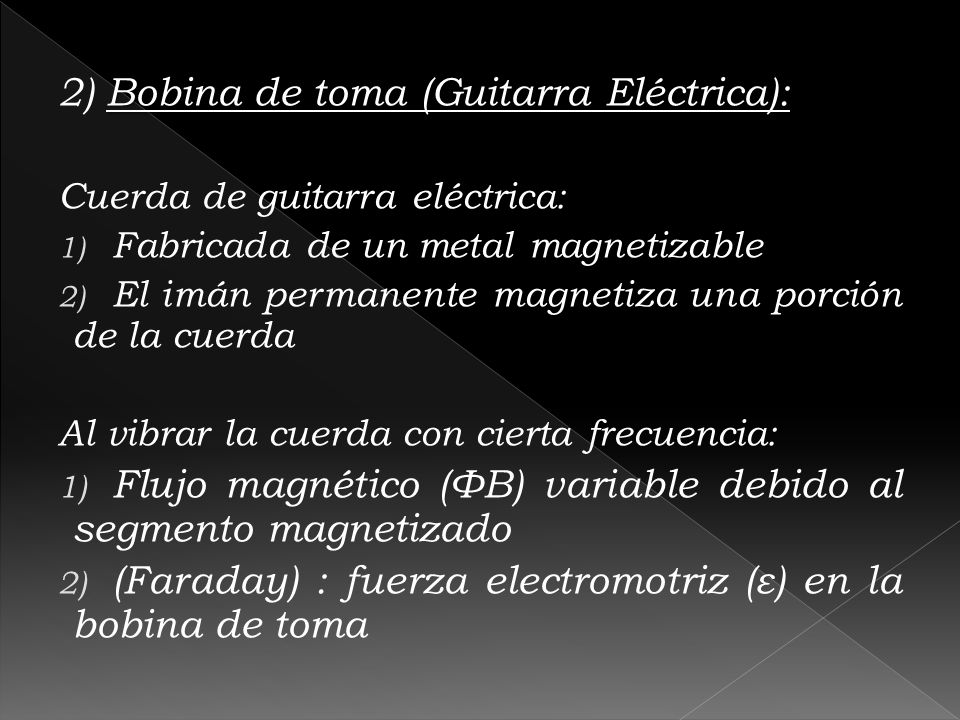 Bobina de toma (Guitarra Eléctrica): 2) Bobina de toma (Guitarra Eléctrica): Cuerda de guitarra eléctrica: 1) Fabricada de un metal magnetizable 2) El