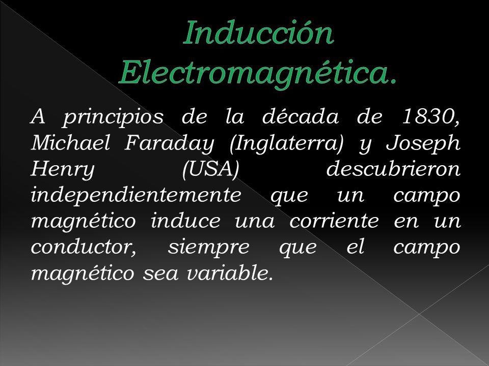 A principios de la década de 1830, Michael Faraday (Inglaterra) y Joseph Henry (USA) descubrieron independientemente que un campo magnético induce una