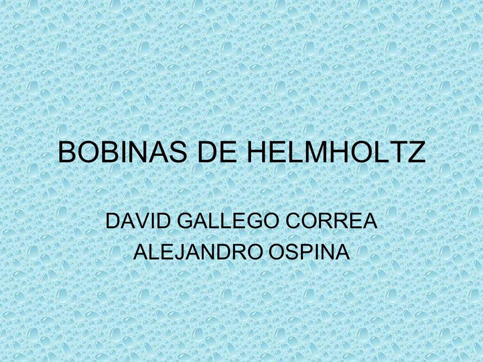 BOBINAS DE HELMHOLTZ DAVID GALLEGO CORREA ALEJANDRO OSPINA