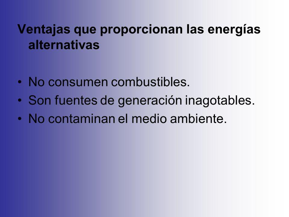 Ventajas que proporcionan las energías alternativas No consumen combustibles. Son fuentes de generación inagotables. No contaminan el medio ambiente.