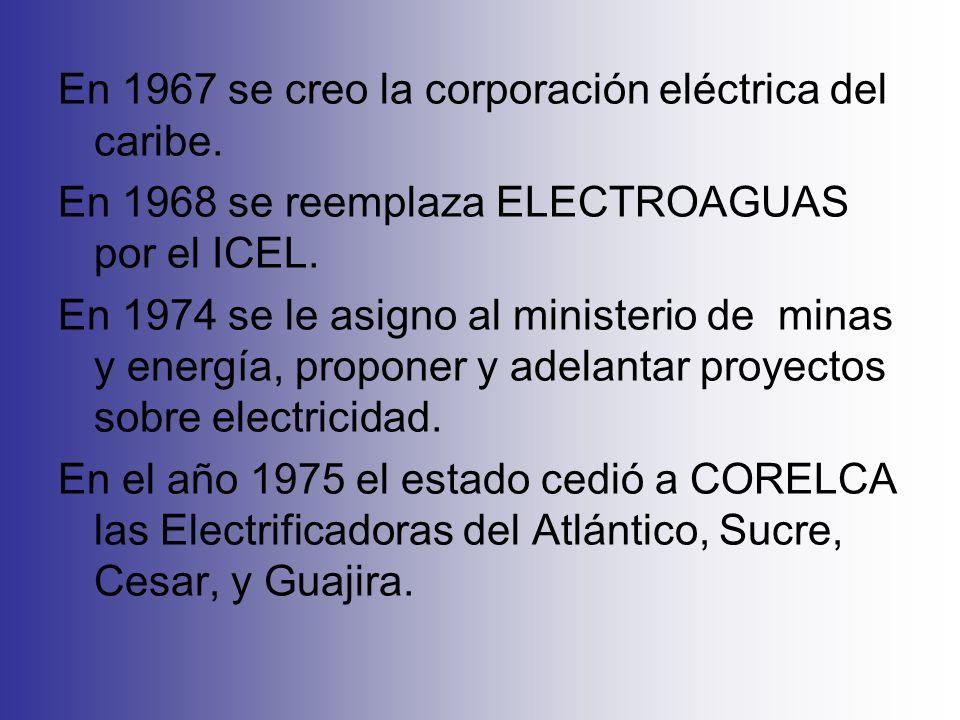 En 1967 se creo la corporación eléctrica del caribe. En 1968 se reemplaza ELECTROAGUAS por el ICEL. En 1974 se le asigno al ministerio de minas y ener