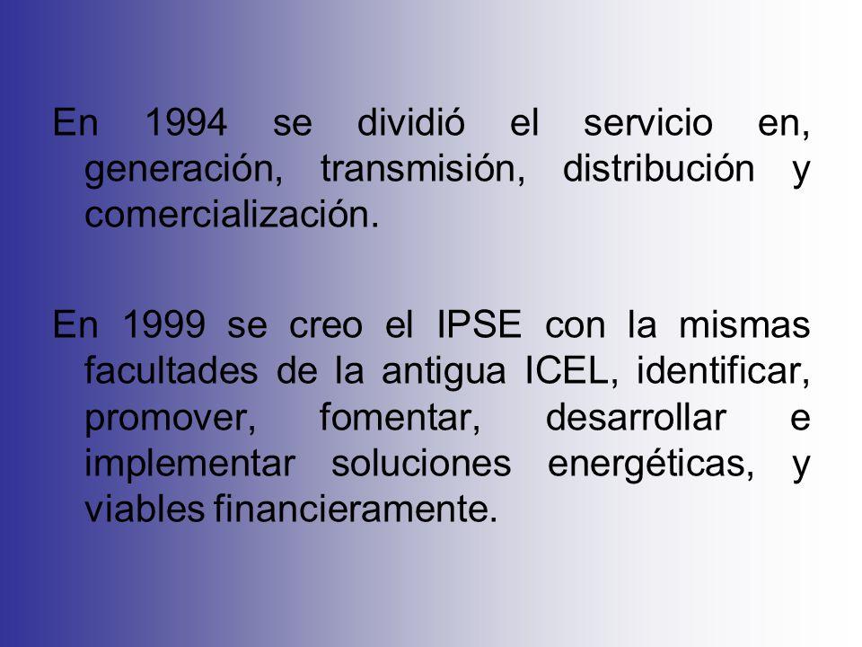En 1994 se dividió el servicio en, generación, transmisión, distribución y comercialización. En 1999 se creo el IPSE con la mismas facultades de la an