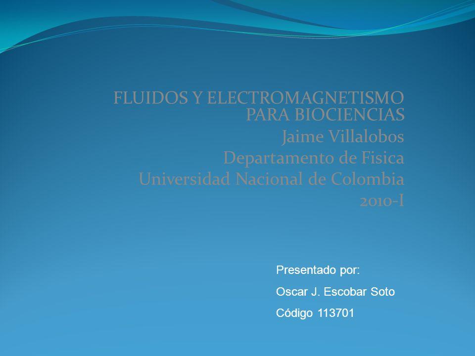 FLUIDOS Y ELECTROMAGNETISMO PARA BIOCIENCIAS Jaime Villalobos Departamento de Fisica Universidad Nacional de Colombia 2010-I Presentado por: Oscar J.