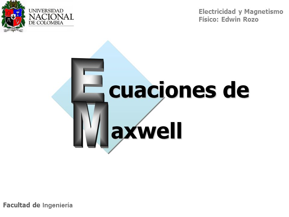 Electricidad y Magnetismo Físico: Edwin Rozo Facultad de Ingeniería cuaciones de axwell