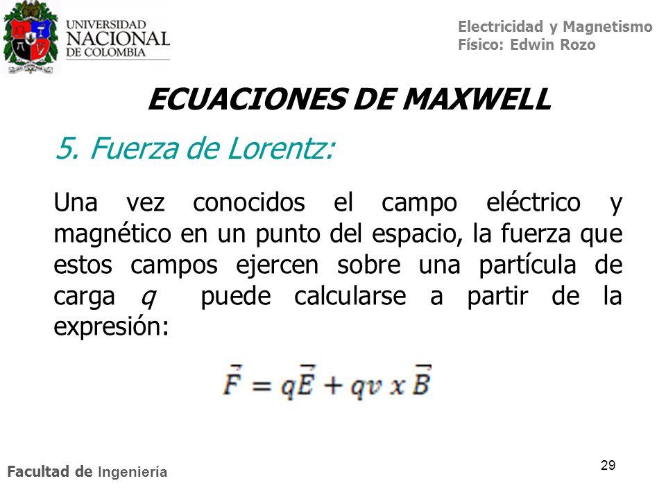 Electricidad y Magnetismo Físico: Edwin Rozo Facultad de Ingeniería 29 ECUACIONES DE MAXWELL 5. Fuerza de Lorentz: Una vez conocidos el campo eléctric