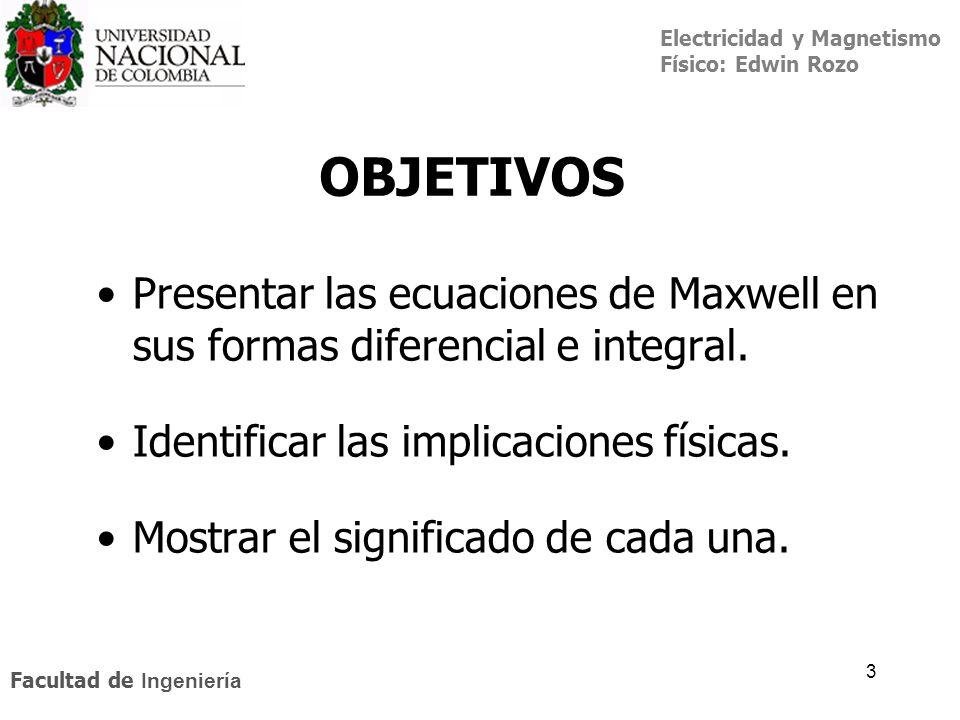 Electricidad y Magnetismo Físico: Edwin Rozo Facultad de Ingeniería 3 OBJETIVOS Presentar las ecuaciones de Maxwell en sus formas diferencial e integr