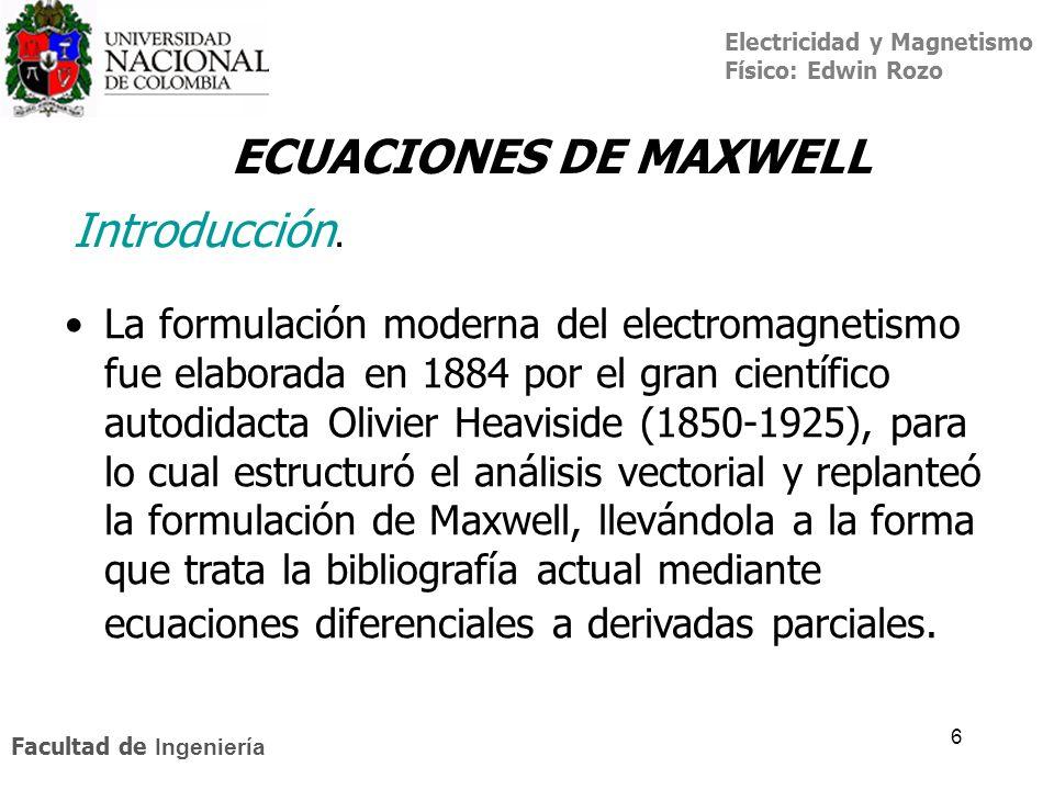 Electricidad y Magnetismo Físico: Edwin Rozo Facultad de Ingeniería 6 La formulación moderna del electromagnetismo fue elaborada en 1884 por el gran c