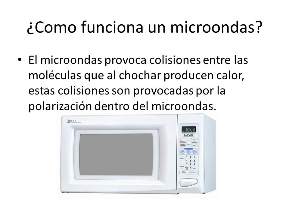 ¿Como funciona un microondas? El microondas provoca colisiones entre las moléculas que al chochar producen calor, estas colisiones son provocadas por