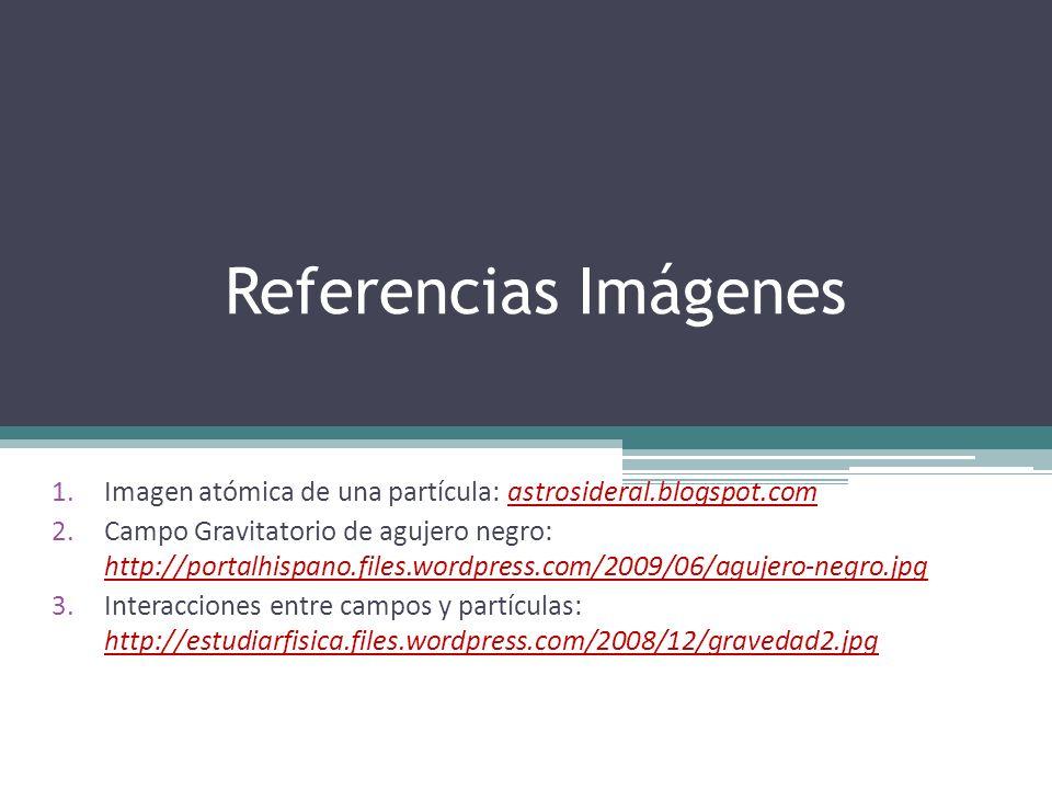Referencias Imágenes 1.Imagen atómica de una partícula: astrosideral.blogspot.com 2.Campo Gravitatorio de agujero negro: http://portalhispano.files.wo