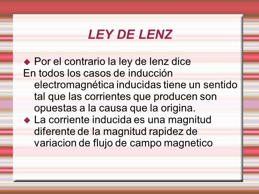 LEY DE LENZ Por el contrario la ley de lenz dice En todos los casos de inducción electromagnética inducidas tiene un sentido tal que las corrientes qu