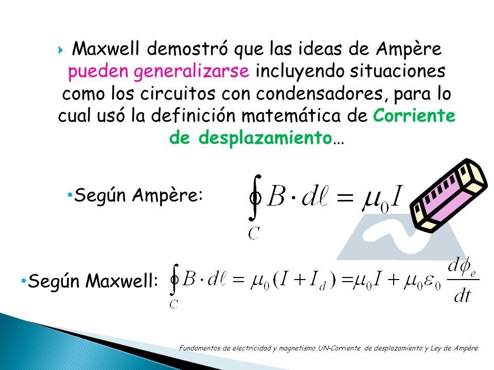 Maxwell demostró que las ideas de Ampère pueden generalizarse incluyendo situaciones como los circuitos con condensadores, para lo cual usó la definic