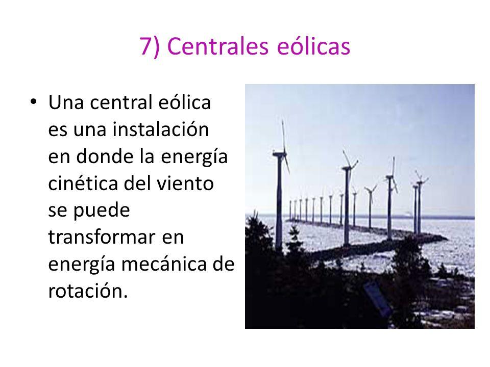 7) Centrales eólicas Una central eólica es una instalación en donde la energía cinética del viento se puede transformar en energía mecánica de rotació