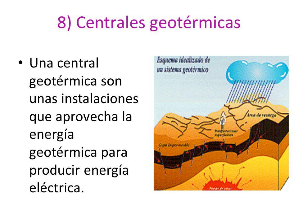 8) Centrales geotérmicas Una central geotérmica son unas instalaciones que aprovecha la energía geotérmica para producir energía eléctrica.