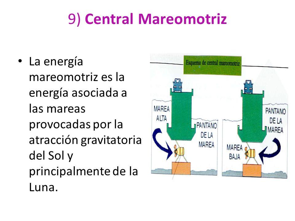 9) Central Mareomotriz La energía mareomotriz es la energía asociada a las mareas provocadas por la atracción gravitatoria del Sol y principalmente de