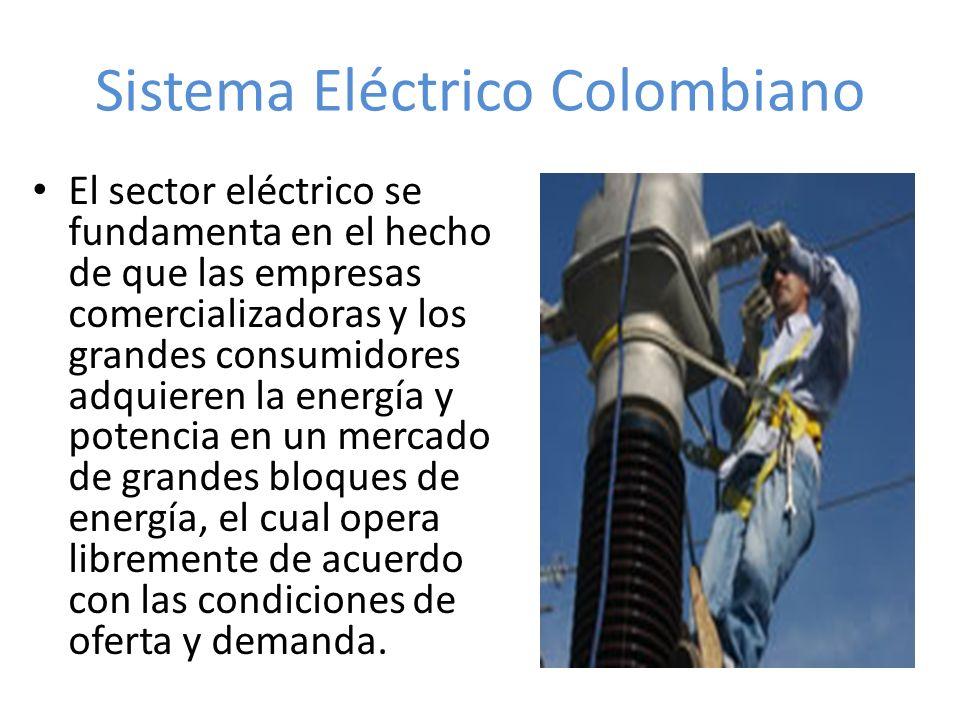Sistema Eléctrico Colombiano El sector eléctrico se fundamenta en el hecho de que las empresas comercializadoras y los grandes consumidores adquieren