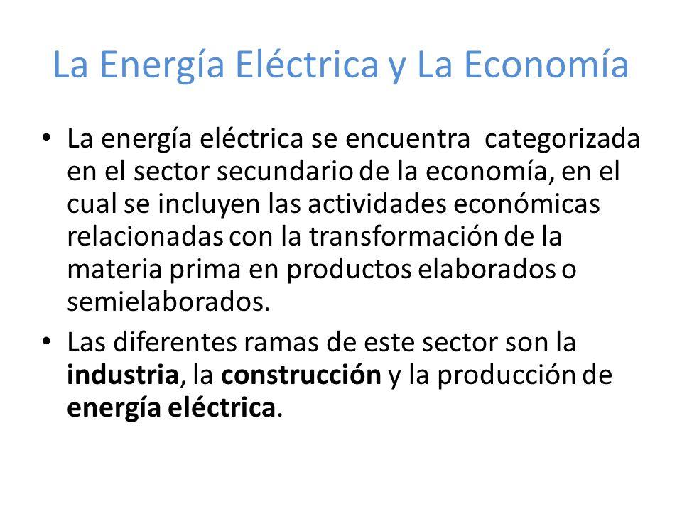 La Energía Eléctrica y La Economía La energía eléctrica se encuentra categorizada en el sector secundario de la economía, en el cual se incluyen las a