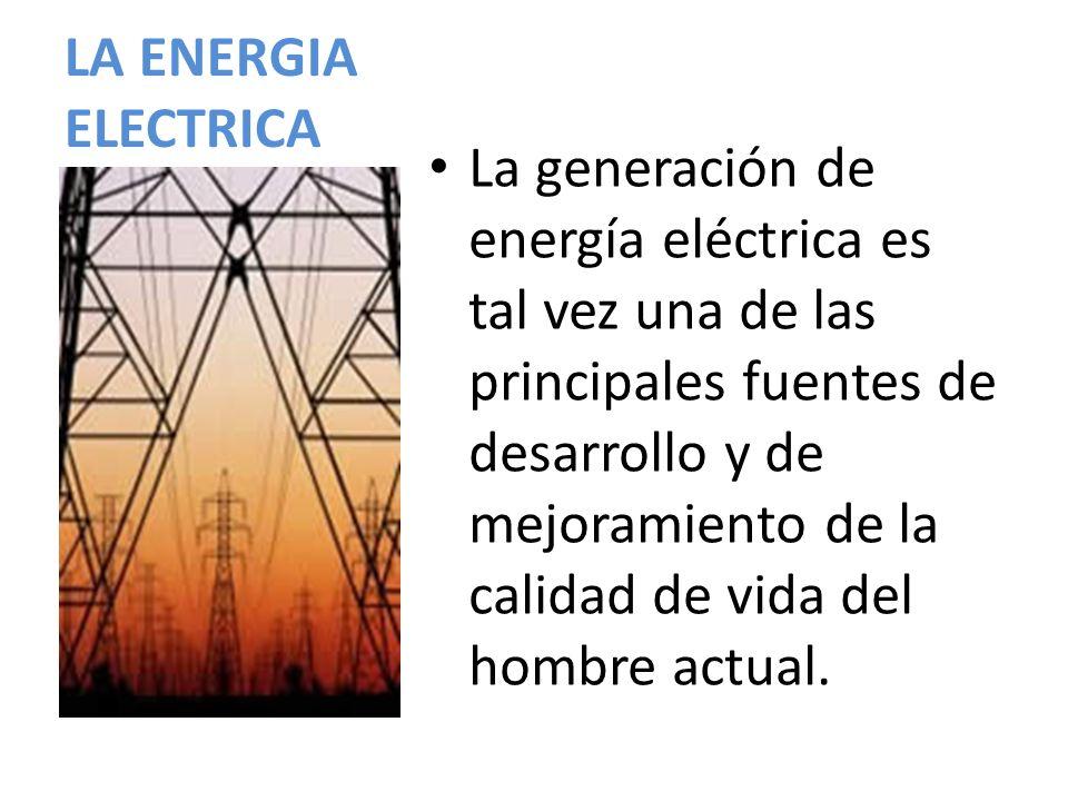 LA ENERGIA ELECTRICA La generación de energía eléctrica es tal vez una de las principales fuentes de desarrollo y de mejoramiento de la calidad de vid