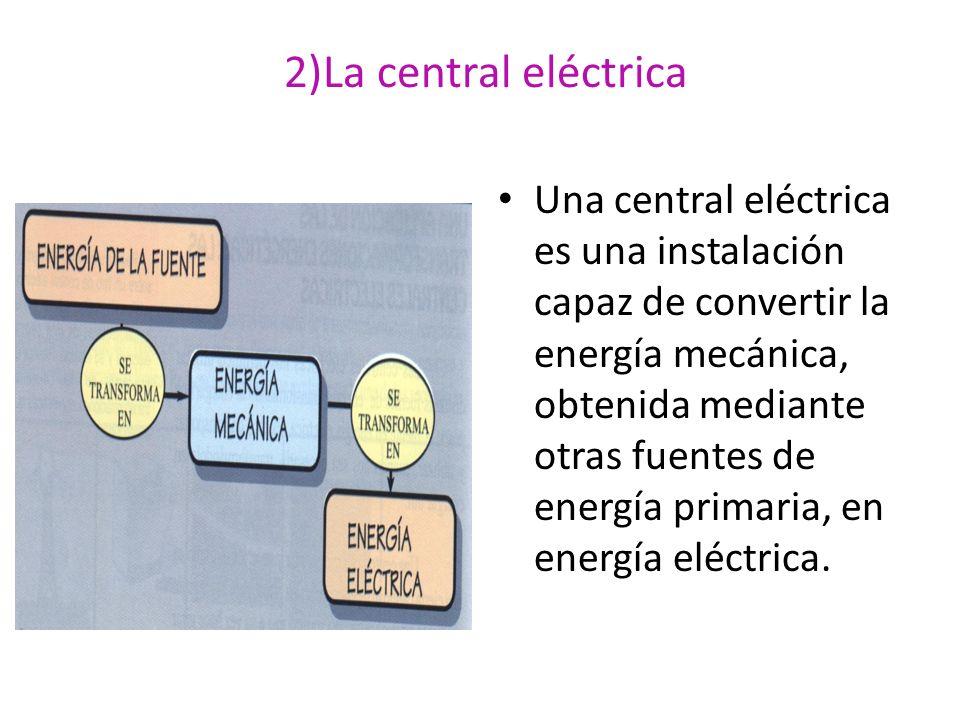 2)La central eléctrica Una central eléctrica es una instalación capaz de convertir la energía mecánica, obtenida mediante otras fuentes de energía pri