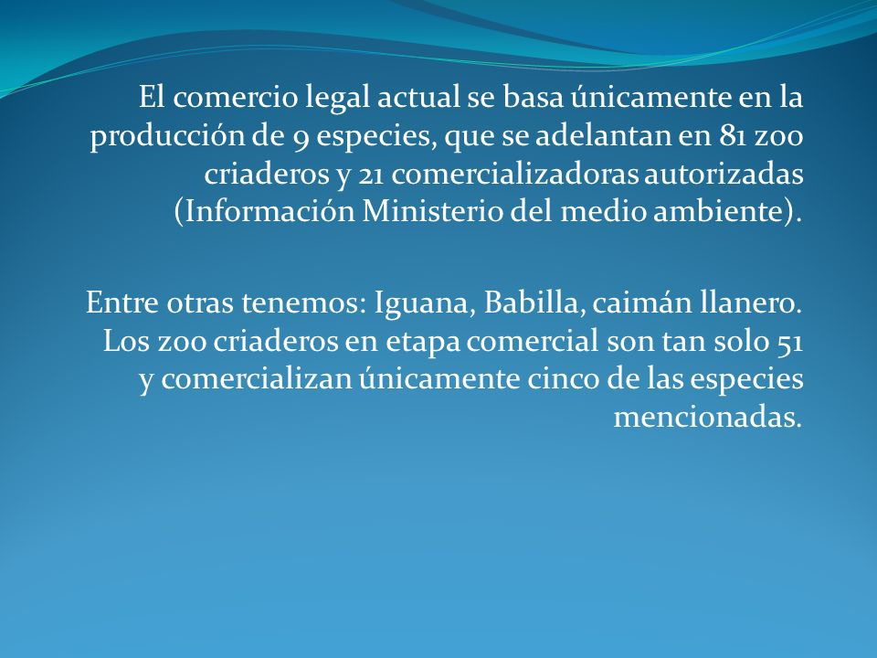 El comercio legal actual se basa únicamente en la producción de 9 especies, que se adelantan en 81 zoo criaderos y 21 comercializadoras autorizadas (Información Ministerio del medio ambiente).