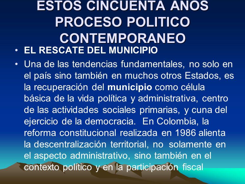 ESTOS CINCUENTA AÑOS PROCESO POLITICO CONTEMPORANEO EL RESCATE DEL MUNICIPIO Una de las tendencias fundamentales, no solo en el país sino también en m
