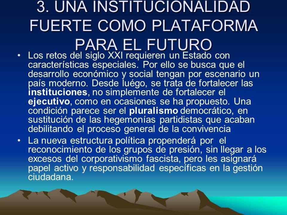 3. UNA INSTITUCIONALIDAD FUERTE COMO PLATAFORMA PARA EL FUTURO Los retos del siglo XXI requieren un Estado con características especiales. Por ello se