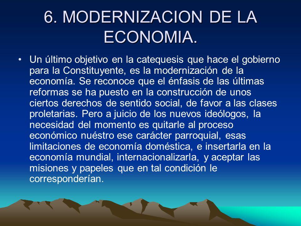 6. MODERNIZACION DE LA ECONOMIA. Un último objetivo en la catequesis que hace el gobierno para la Constituyente, es la modernización de la economía. S