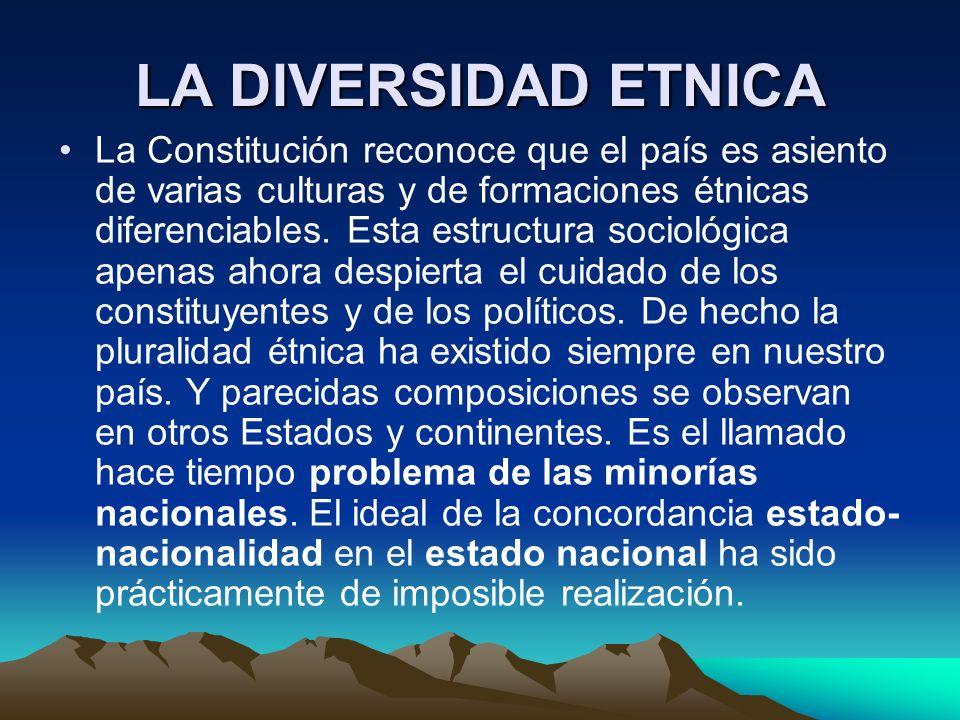 LA DIVERSIDAD ETNICA La Constitución reconoce que el país es asiento de varias culturas y de formaciones étnicas diferenciables. Esta estructura socio