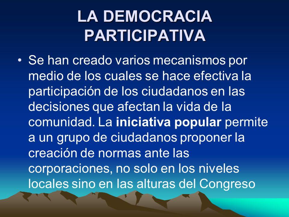 LA DEMOCRACIA PARTICIPATIVA Se han creado varios mecanismos por medio de los cuales se hace efectiva la participación de los ciudadanos en las decisio