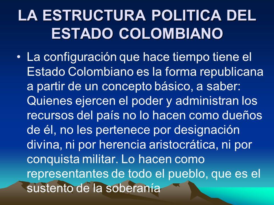LA ESTRUCTURA POLITICA DEL ESTADO COLOMBIANO La configuración que hace tiempo tiene el Estado Colombiano es la forma republicana a partir de un concep