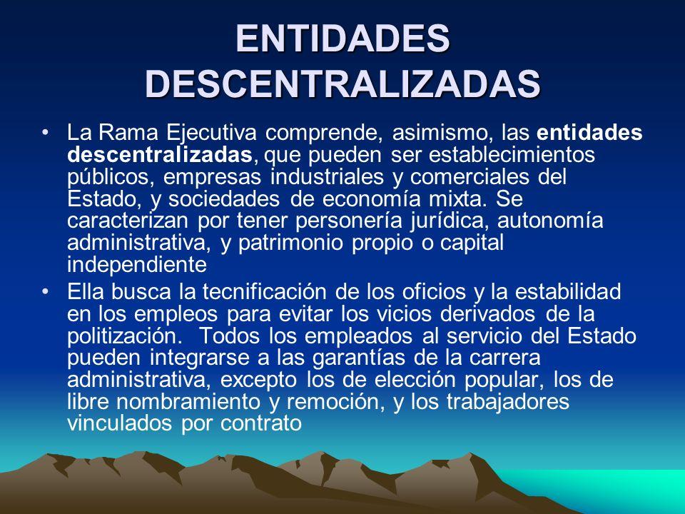 ENTIDADES DESCENTRALIZADAS La Rama Ejecutiva comprende, asimismo, las entidades descentralizadas, que pueden ser establecimientos públicos, empresas i