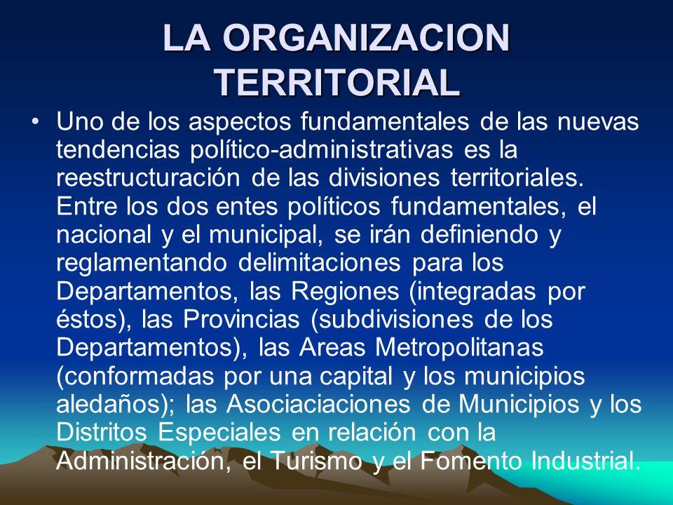 LA ORGANIZACION TERRITORIAL Uno de los aspectos fundamentales de las nuevas tendencias político-administrativas es la reestructuración de las division