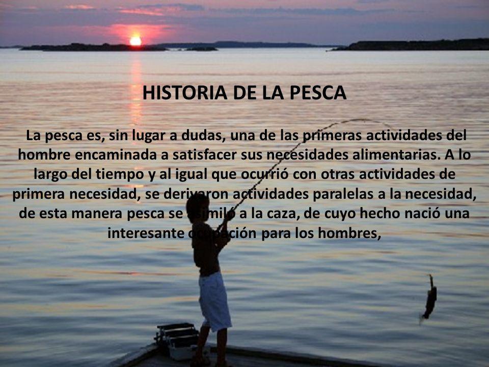 HISTORIA DE LA PESCA por Presario HISTORIA DE LA PESCA La pesca es, sin lugar a dudas, una de las primeras actividades del hombre encaminada a satisfa