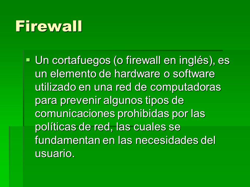 Firewall Un cortafuegos (o firewall en inglés), es un elemento de hardware o software utilizado en una red de computadoras para prevenir algunos tipos