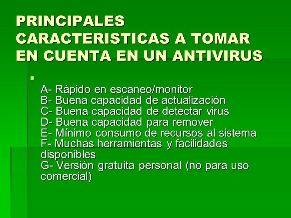 PRINCIPALES CARACTERISTICAS A TOMAR EN CUENTA EN UN ANTIVIRUS A- Rápido en escaneo/monitor B- Buena capacidad de actualización C- Buena capacidad de d