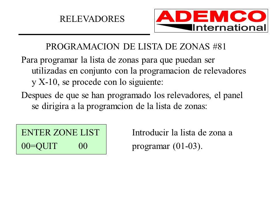 PROGRAMACION DE LISTA DE ZONAS #81 Para programar la lista de zonas para que puedan ser utilizadas en conjunto con la programacion de relevadores y X-10, se procede con lo siguiente: Despues de que se han programado los relevadores, el panel se dirigira a la programcion de la lista de zonas: ENTER ZONE LISTIntroducir la lista de zona a 00=QUIT 00programar (01-03).