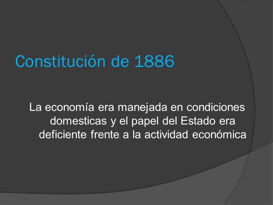 Constitución de 1886 La economía era manejada en condiciones domesticas y el papel del Estado era deficiente frente a la actividad económica