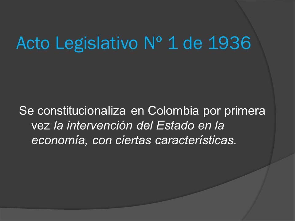Acto Legislativo Nº 1 de 1936 Se constitucionaliza en Colombia por primera vez la intervención del Estado en la economía, con ciertas características.