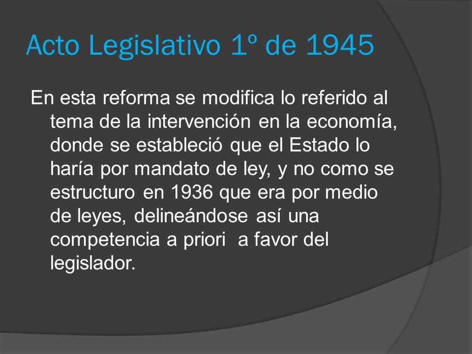 Acto Legislativo 1º de 1945 En esta reforma se modifica lo referido al tema de la intervención en la economía, donde se estableció que el Estado lo ha