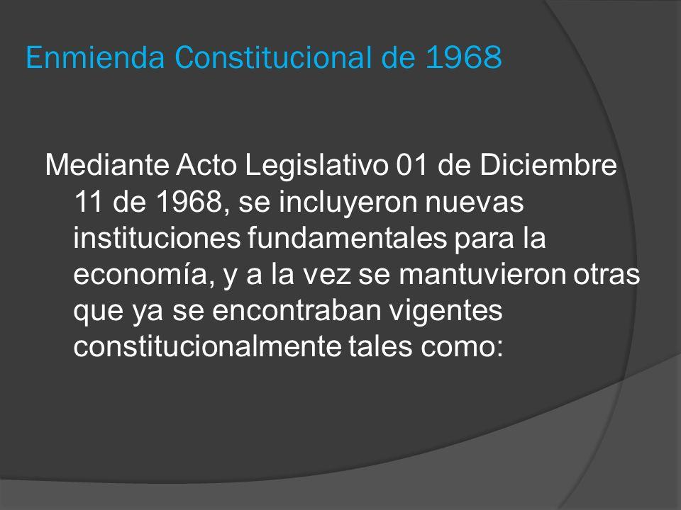 Enmienda Constitucional de 1968 Mediante Acto Legislativo 01 de Diciembre 11 de 1968, se incluyeron nuevas instituciones fundamentales para la economí