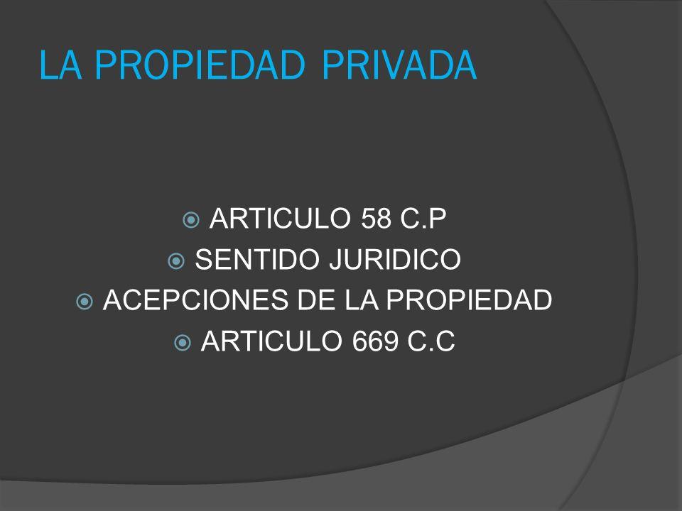 ARTICULO 58 C.P SENTIDO JURIDICO ACEPCIONES DE LA PROPIEDAD ARTICULO 669 C.C LA PROPIEDAD PRIVADA