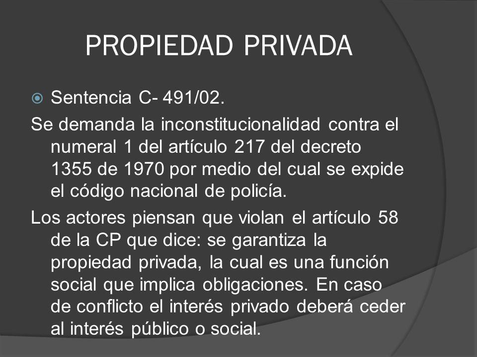 PROPIEDAD PRIVADA Sentencia C- 491/02. Se demanda la inconstitucionalidad contra el numeral 1 del artículo 217 del decreto 1355 de 1970 por medio del