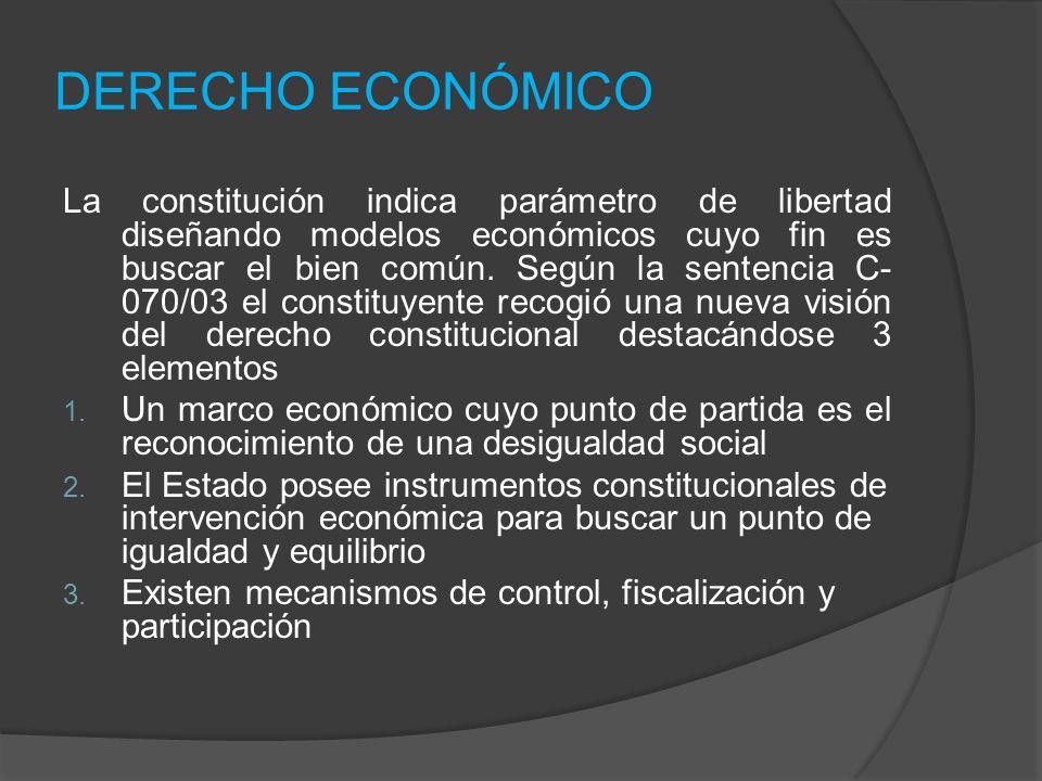 DERECHO ECONÓMICO La constitución indica parámetro de libertad diseñando modelos económicos cuyo fin es buscar el bien común. Según la sentencia C- 07