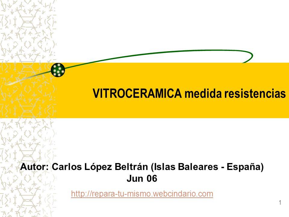 1 VITROCERAMICA medida resistencias Autor: Carlos López Beltrán (Islas Baleares - España) Jun 06 http://repara-tu-mismo.webcindario.com
