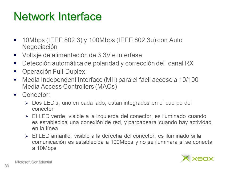 Microsoft Confidential 33 Network Interface 10Mbps (IEEE 802.3) y 100Mbps (IEEE 802.3u) con Auto Negociación Voltaje de alimentación de 3.3V e interfase Detección automática de polaridad y corrección del canal RX Operación Full-Duplex Media Independent Interface (MII) para el fácil acceso a 10/100 Media Access Controllers (MACs) Conector: Dos LEDs, uno en cada lado, estan integrados en el cuerpo del conector El LED verde, visible a la izquierda del conector, es iluminado cuando es establecida una conexión de red, y parpadeara cuando hay actividad en la línea El LED amarillo, visible a la derecha del conector, es iluminado si la comunicación es establecida a 100Mbps y no se iluminara si se conecta a 10Mbps