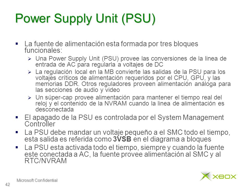 Microsoft Confidential 42 Power Supply Unit (PSU) La fuente de alimentación esta formada por tres bloques funcionales: Una Power Supply Unit (PSU) pro